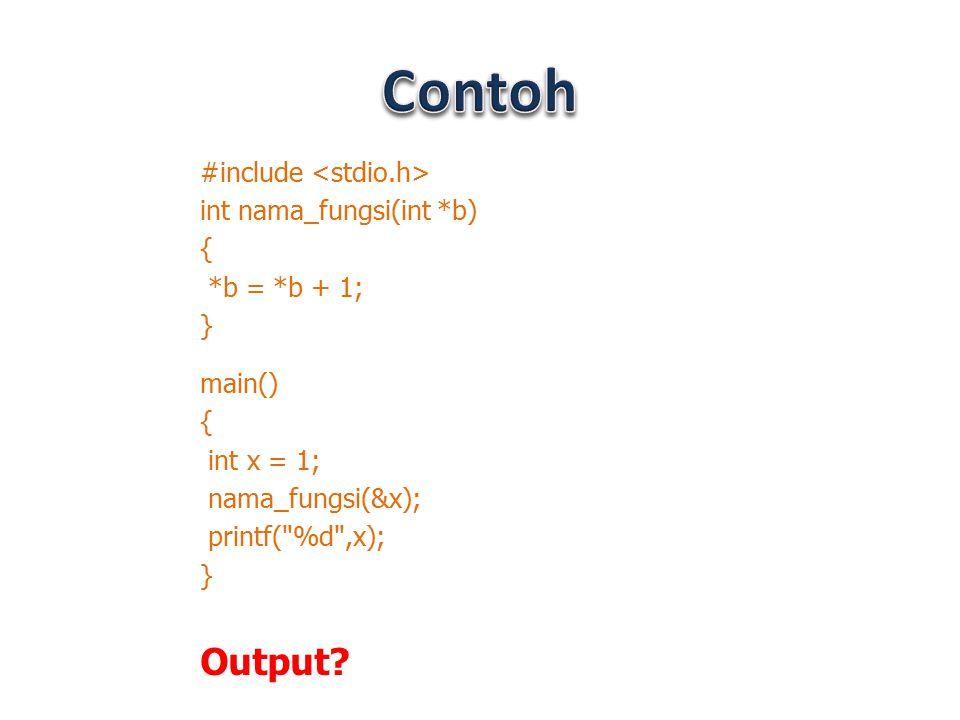 #include int nama_fungsi(int *b) { *b = *b + 1; } main() { int x = 1; nama_fungsi(&x); printf(