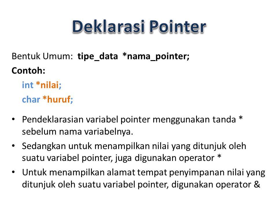 Bentuk Umum: tipe_data *nama_pointer; Contoh: int *nilai; char *huruf; Pendeklarasian variabel pointer menggunakan tanda * sebelum nama variabelnya. S