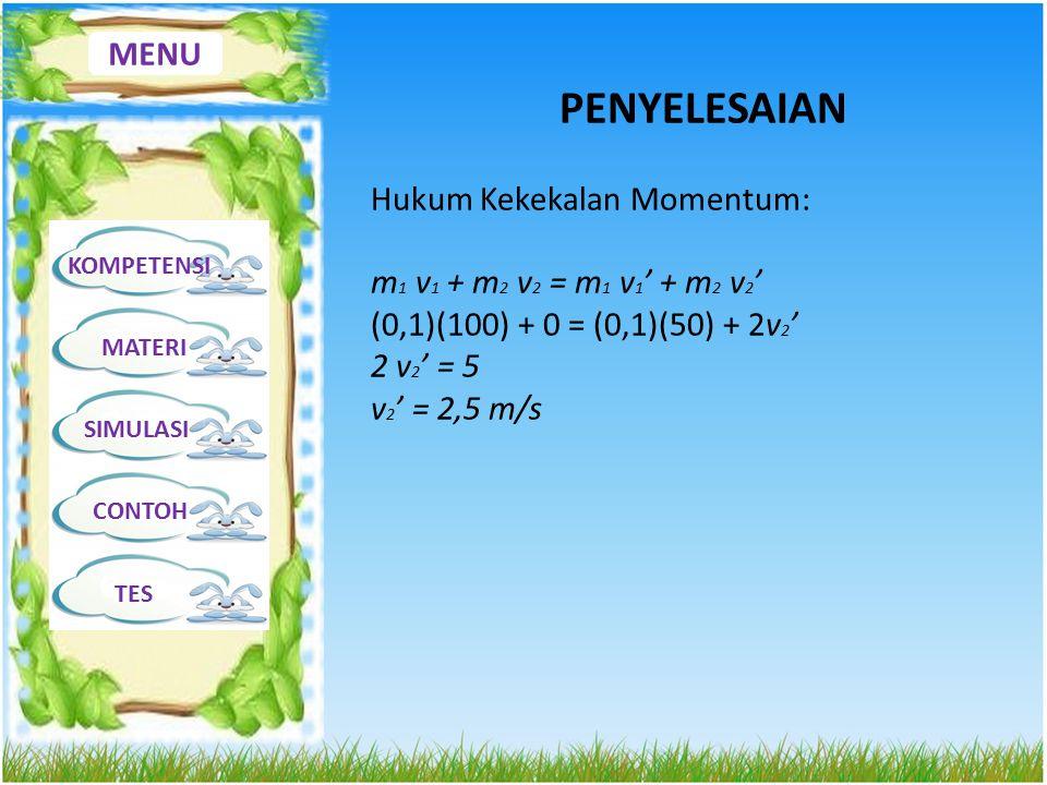 MENU KOMPETENSI MATERI SIMULASI CONTOH TES PENYELESAIAN Hukum Kekekalan Momentum: m 1 v 1 + m 2 v 2 = m 1 v 1 ' + m 2 v 2 ' (0,1)(100) + 0 = (0,1)(50)
