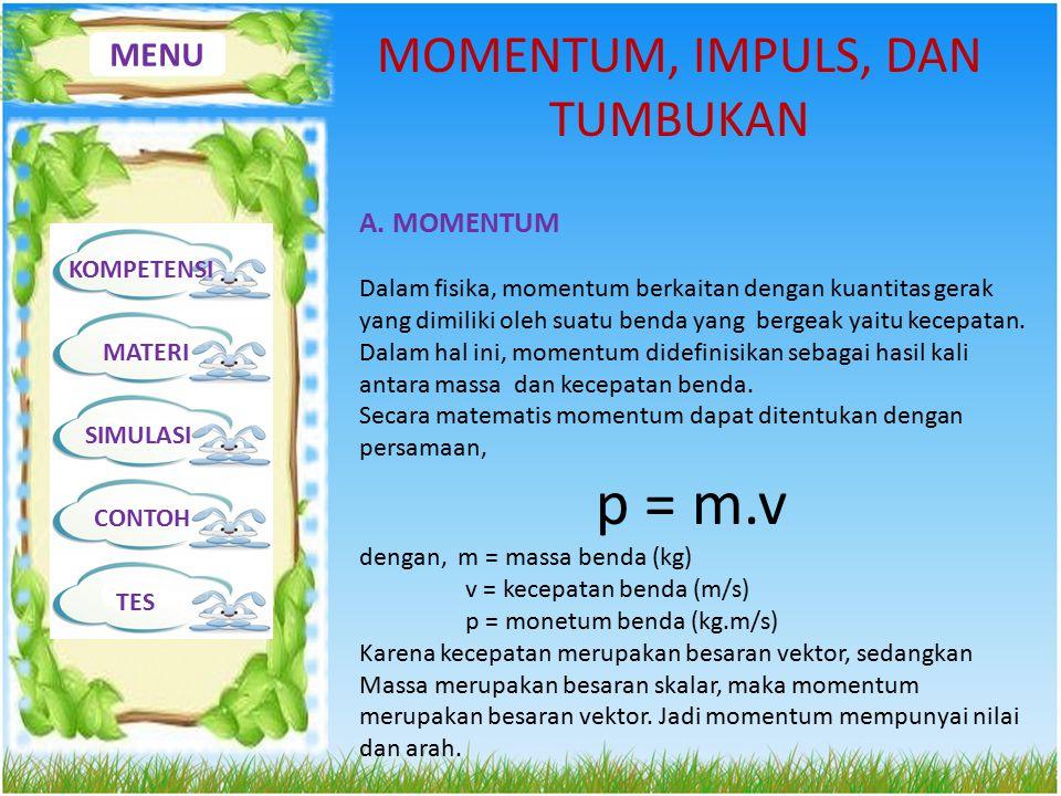 MENU KOMPETENSI MATERI SIMULASI CONTOH TES MOMENTUM, IMPULS, DAN TUMBUKAN A. MOMENTUM Dalam fisika, momentum berkaitan dengan kuantitas gerak yang dim