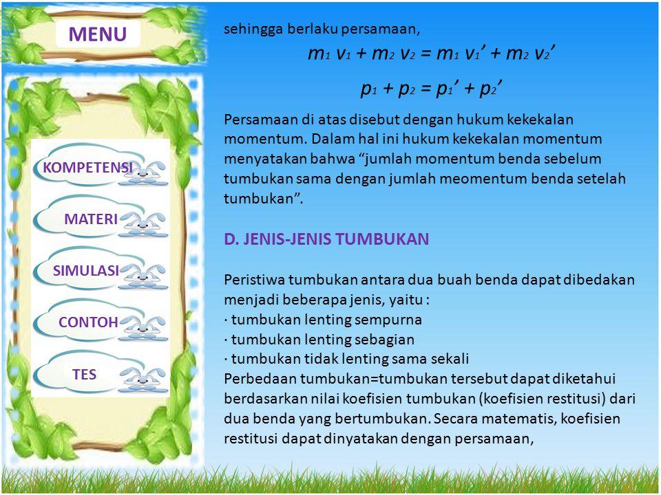 MENU KOMPETENSI MATERI SIMULASI CONTOH TES sehingga berlaku persamaan, m 1 v 1 + m 2 v 2 = m 1 v 1 ' + m 2 v 2 ' p 1 + p 2 = p 1 ' + p 2 ' Persamaan d