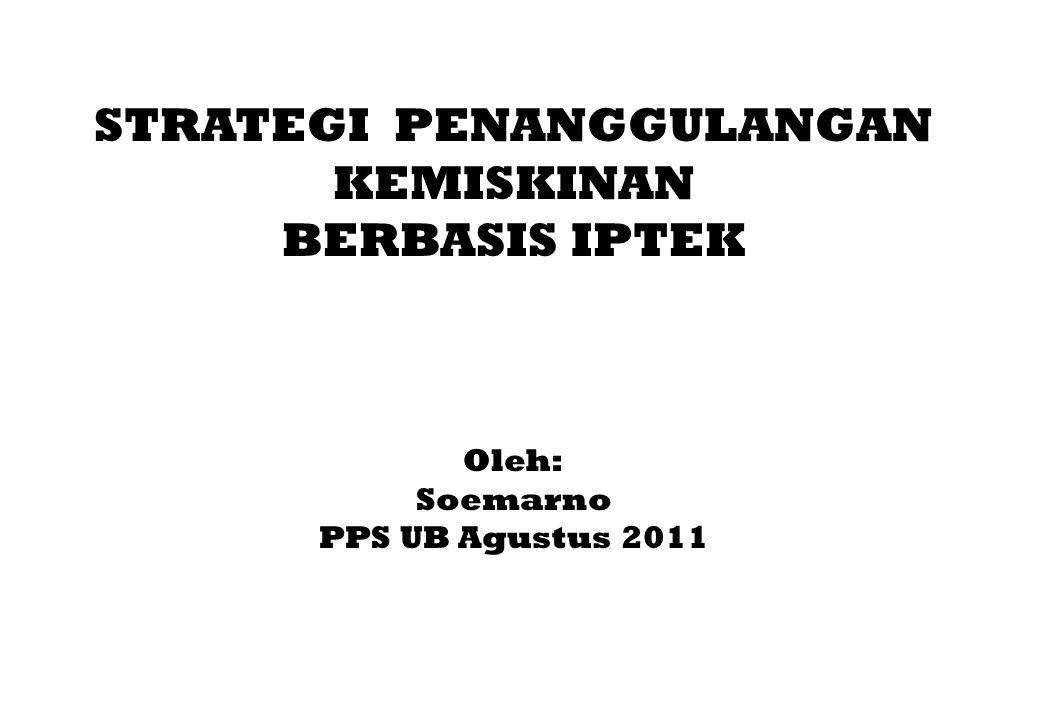 STRATEGI PENANGGULANGAN KEMISKINAN BERBASIS IPTEK Oleh: Soemarno PPS UB Agustus 2011