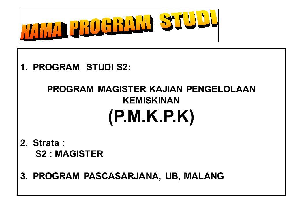 1. PROGRAM STUDI S2: PROGRAM MAGISTER KAJIAN PENGELOLAAN KEMISKINAN (P.M.K.P.K) 2. Strata : S2 : MAGISTER 3. PROGRAM PASCASARJANA, UB, MALANG