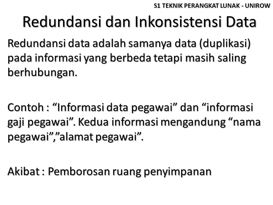 Redundansi dan Inkonsistensi Data Redundansi data adalah samanya data (duplikasi) pada informasi yang berbeda tetapi masih saling berhubungan. Contoh
