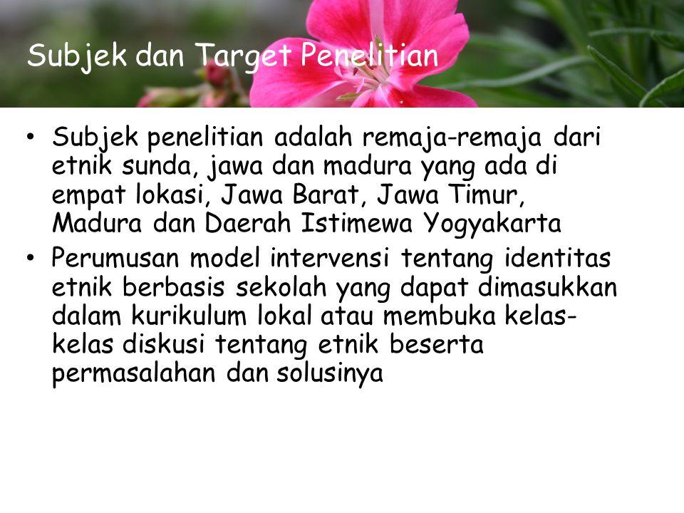 Subjek dan Target Penelitian Subjek penelitian adalah remaja-remaja dari etnik sunda, jawa dan madura yang ada di empat lokasi, Jawa Barat, Jawa Timur