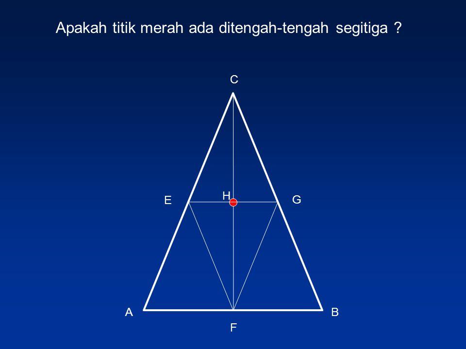 BA C G E F Apakah titik merah ada ditengah-tengah segitiga ? H
