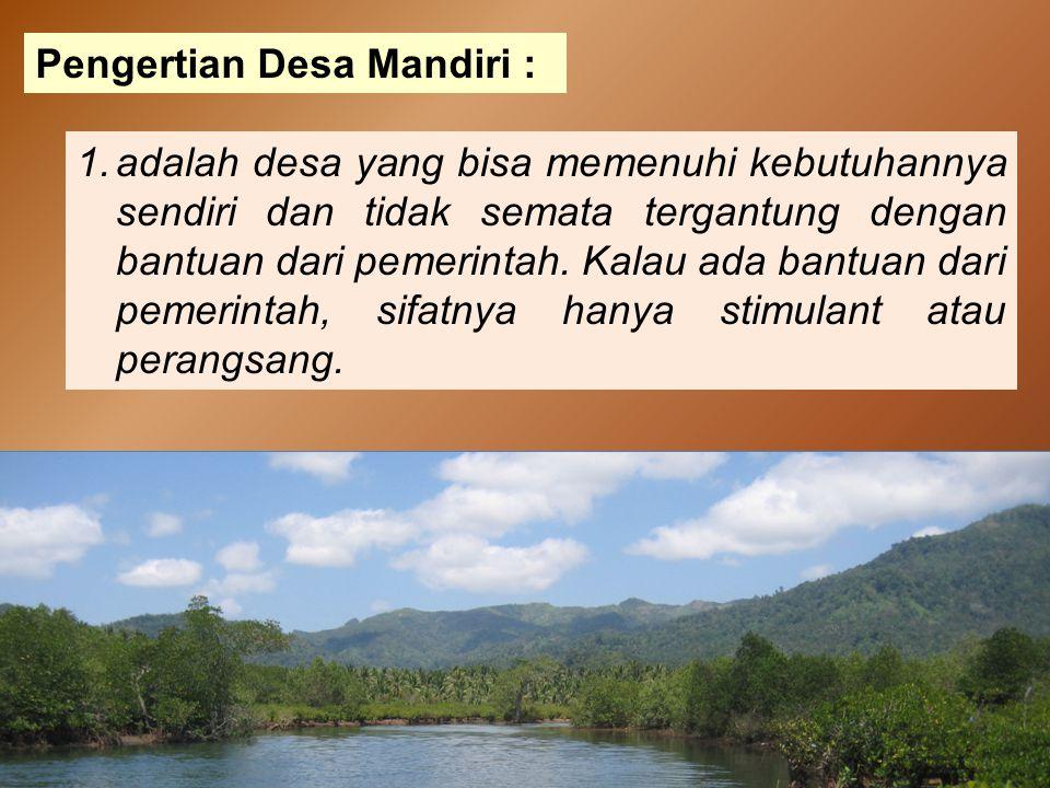 Pengertian Desa Mandiri : 1.adalah desa yang bisa memenuhi kebutuhannya sendiri dan tidak semata tergantung dengan bantuan dari pemerintah. Kalau ada
