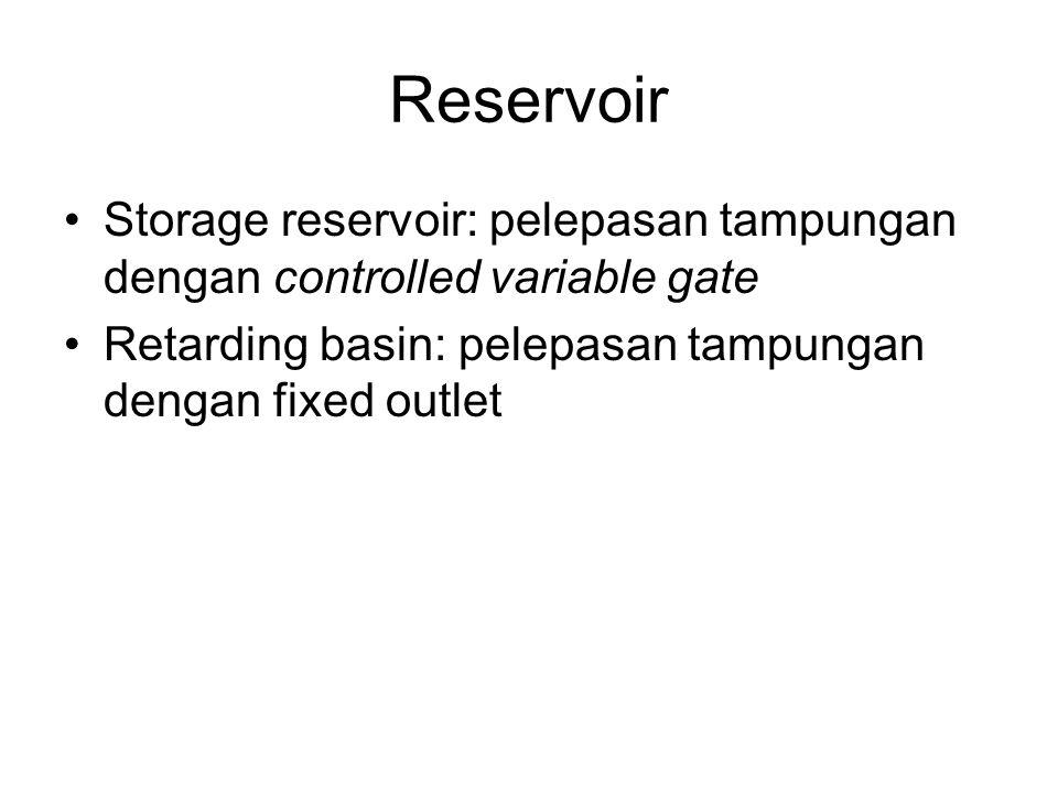 Reservoir Storage reservoir: pelepasan tampungan dengan controlled variable gate Retarding basin: pelepasan tampungan dengan fixed outlet