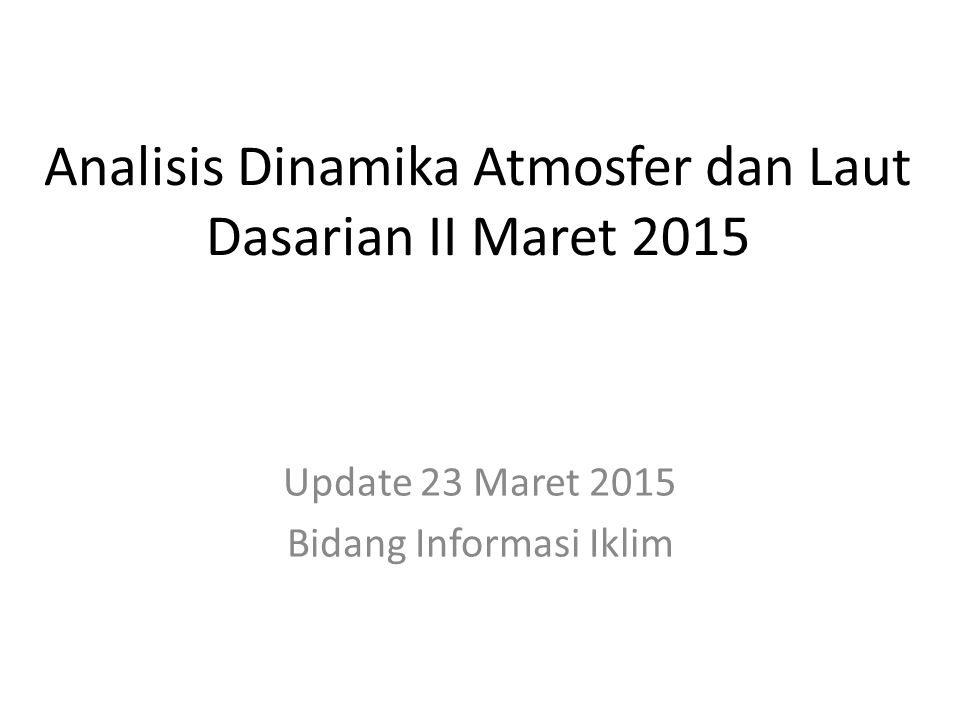 OUTLINE Kondisi Umum Analisis Dinamika Atmosfer dan Laut Dasarian II Maret 2015 Prakiraan Dinamika Atmosfer dan Laut Maret s.d.