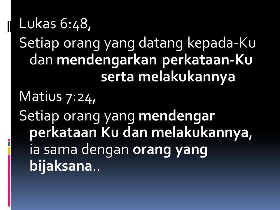 Lukas 6:48, Setiap orang yang datang kepada-Ku dan mendengarkan perkataan-Ku serta melakukannya Matius 7:24, Setiap orang yang mendengar perkataan Ku