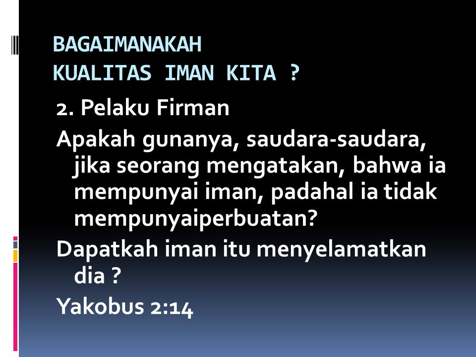 BAGAIMANAKAH KUALITAS IMAN KITA ? 2. Pelaku Firman Apakah gunanya, saudara-saudara, jika seorang mengatakan, bahwa ia mempunyai iman, padahal ia tidak