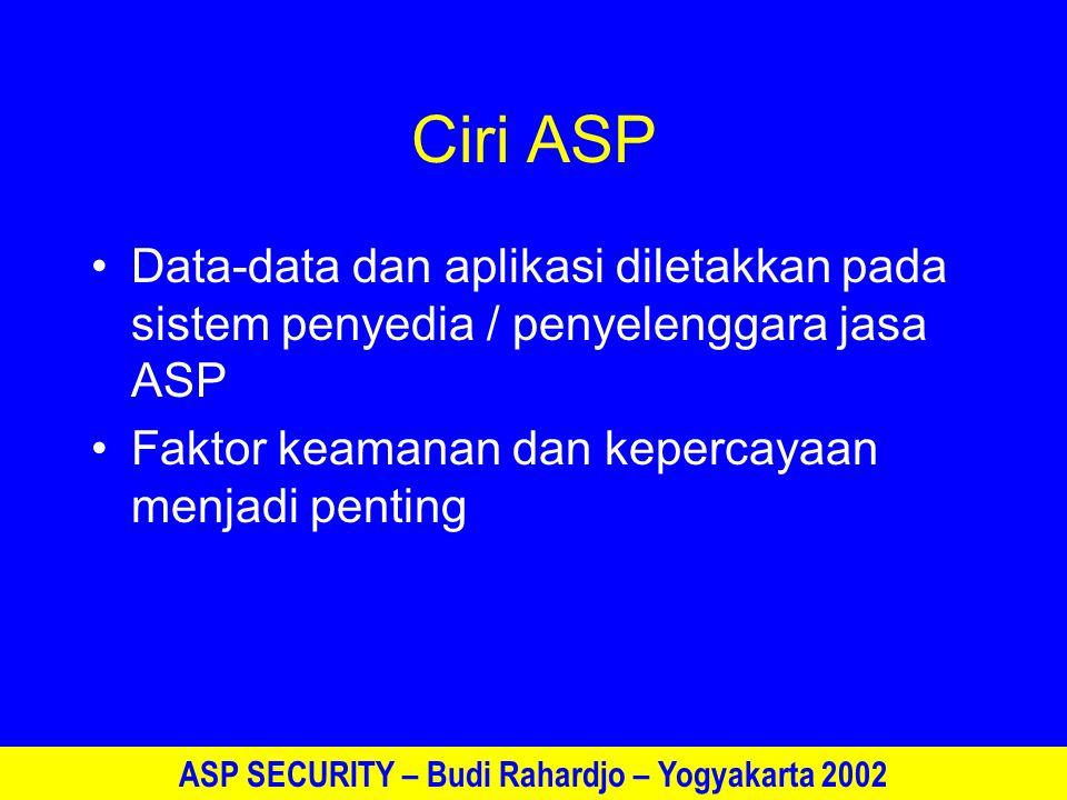ASP SECURITY – Budi Rahardjo – Yogyakarta 2002 Ciri ASP Data-data dan aplikasi diletakkan pada sistem penyedia / penyelenggara jasa ASP Faktor keamanan dan kepercayaan menjadi penting