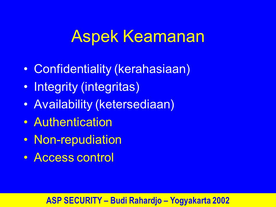 ASP SECURITY – Budi Rahardjo – Yogyakarta 2002 Aspek Keamanan Confidentiality (kerahasiaan) Integrity (integritas) Availability (ketersediaan) Authentication Non-repudiation Access control