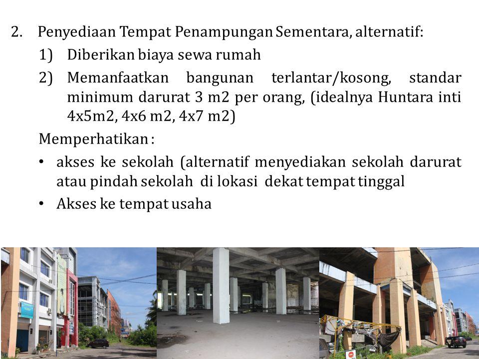 2.Penyediaan Tempat Penampungan Sementara, alternatif: 1)Diberikan biaya sewa rumah 2)Memanfaatkan bangunan terlantar/kosong, standar minimum darurat