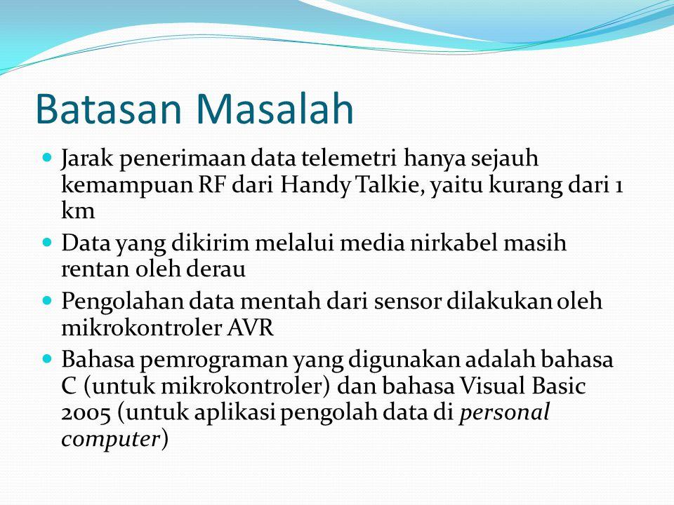 Batasan Masalah Jarak penerimaan data telemetri hanya sejauh kemampuan RF dari Handy Talkie, yaitu kurang dari 1 km Data yang dikirim melalui media nirkabel masih rentan oleh derau Pengolahan data mentah dari sensor dilakukan oleh mikrokontroler AVR Bahasa pemrograman yang digunakan adalah bahasa C (untuk mikrokontroler) dan bahasa Visual Basic 2005 (untuk aplikasi pengolah data di personal computer)