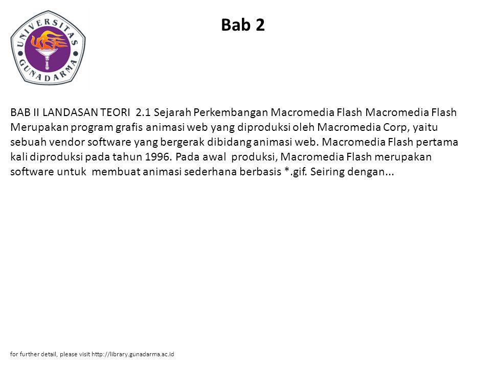 Bab 2 BAB II LANDASAN TEORI 2.1 Sejarah Perkembangan Macromedia Flash Macromedia Flash Merupakan program grafis animasi web yang diproduksi oleh Macromedia Corp, yaitu sebuah vendor software yang bergerak dibidang animasi web.