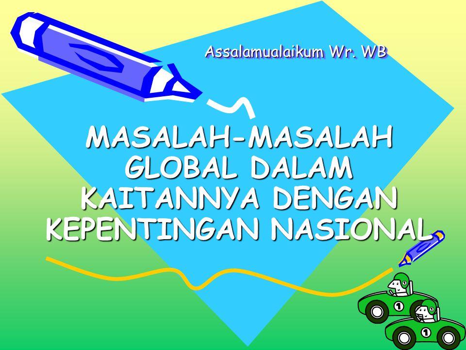 Assalamualaikum Wr. WB Assalamualaikum Wr. WB MASALAH-MASALAH GLOBAL DALAM KAITANNYA DENGAN KEPENTINGAN NASIONAL