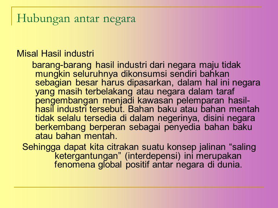 Hubungan antar negara Misal Hasil industri barang-barang hasil industri dari negara maju tidak mungkin seluruhnya dikonsumsi sendiri bahkan sebagian b