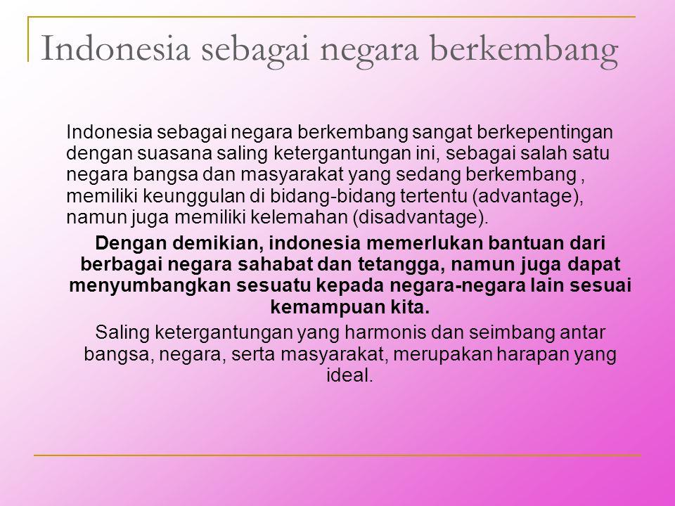 Indonesia sebagai negara berkembang Indonesia sebagai negara berkembang sangat berkepentingan dengan suasana saling ketergantungan ini, sebagai salah