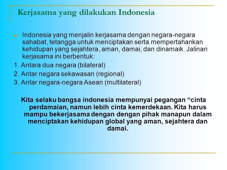 Kerjasama yang dilakukan Indonesia Indonesia yang menjalin kerjasama dengan negara-negara sahabat, tetangga untuk menciptakan serta mempertahankan keh
