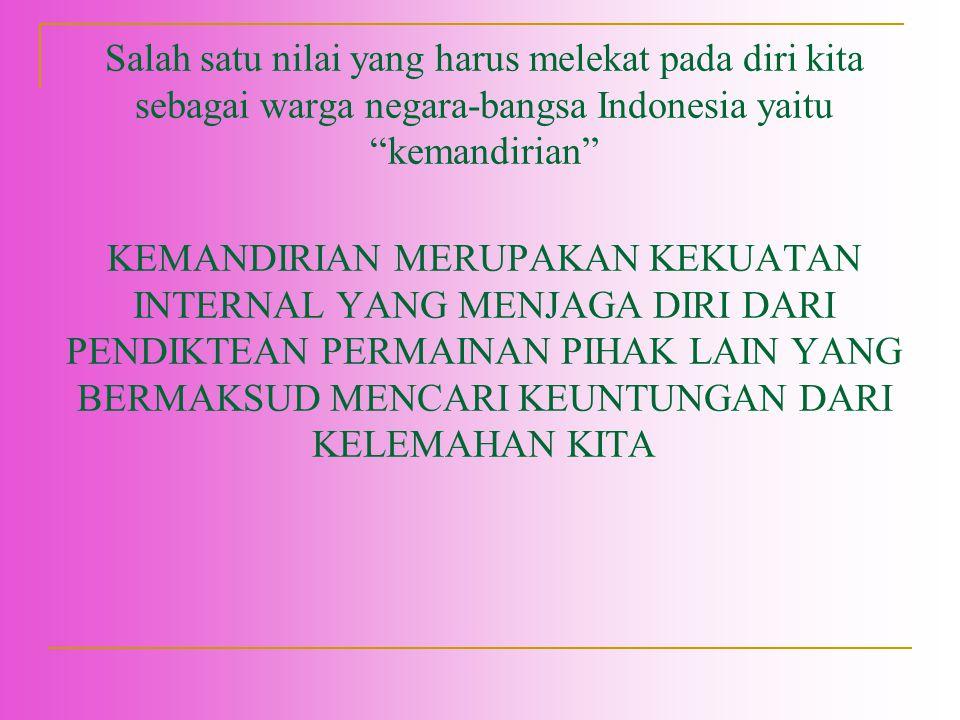 "Salah satu nilai yang harus melekat pada diri kita sebagai warga negara-bangsa Indonesia yaitu ""kemandirian"" KEMANDIRIAN MERUPAKAN KEKUATAN INTERNAL Y"