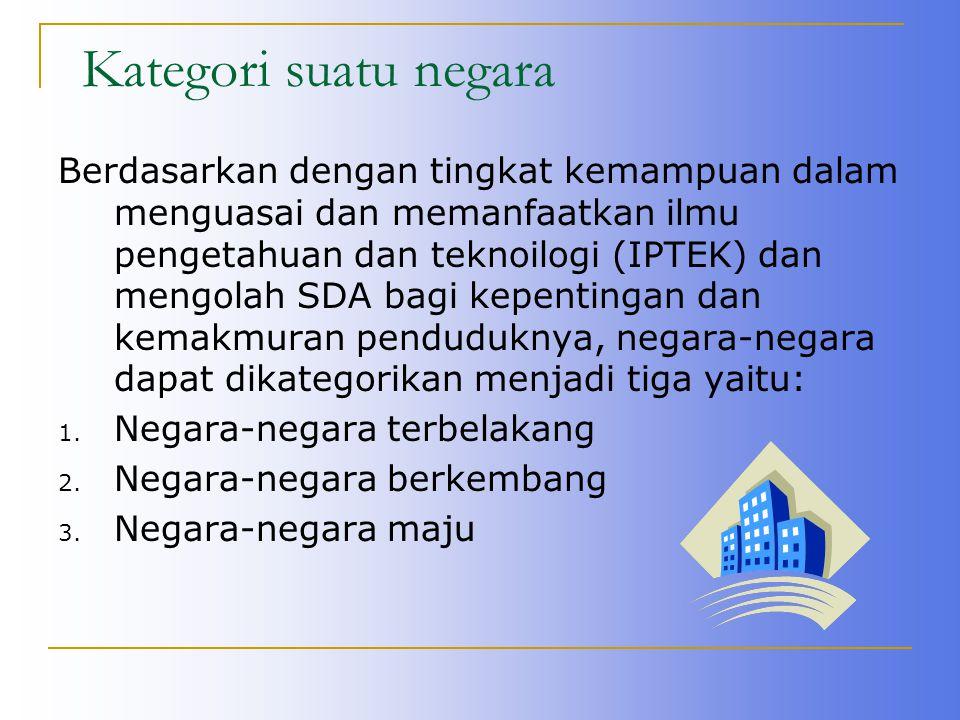 Kategori suatu negara Berdasarkan dengan tingkat kemampuan dalam menguasai dan memanfaatkan ilmu pengetahuan dan teknoilogi (IPTEK) dan mengolah SDA b