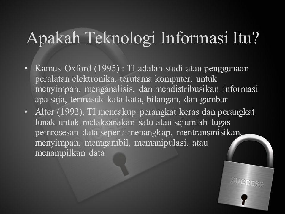 Apakah Teknologi Informasi Itu? Kamus Oxford (1995) : TI adalah studi atau penggunaan peralatan elektronika, terutama komputer, untuk menyimpan, menga