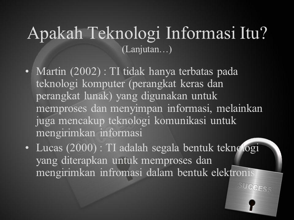 Apakah Teknologi Informasi Itu? (Lanjutan…) Martin (2002) : TI tidak hanya terbatas pada teknologi komputer (perangkat keras dan perangkat lunak) yang