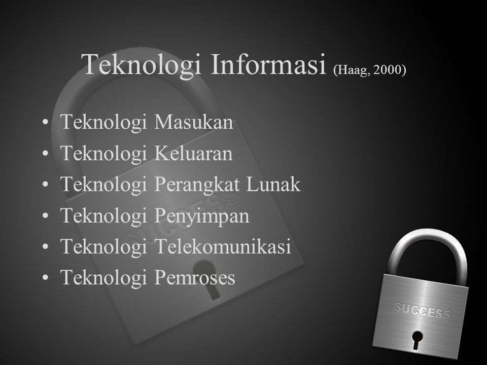 Teknologi Informasi (Haag, 2000) Teknologi Masukan Teknologi Keluaran Teknologi Perangkat Lunak Teknologi Penyimpan Teknologi Telekomunikasi Teknologi