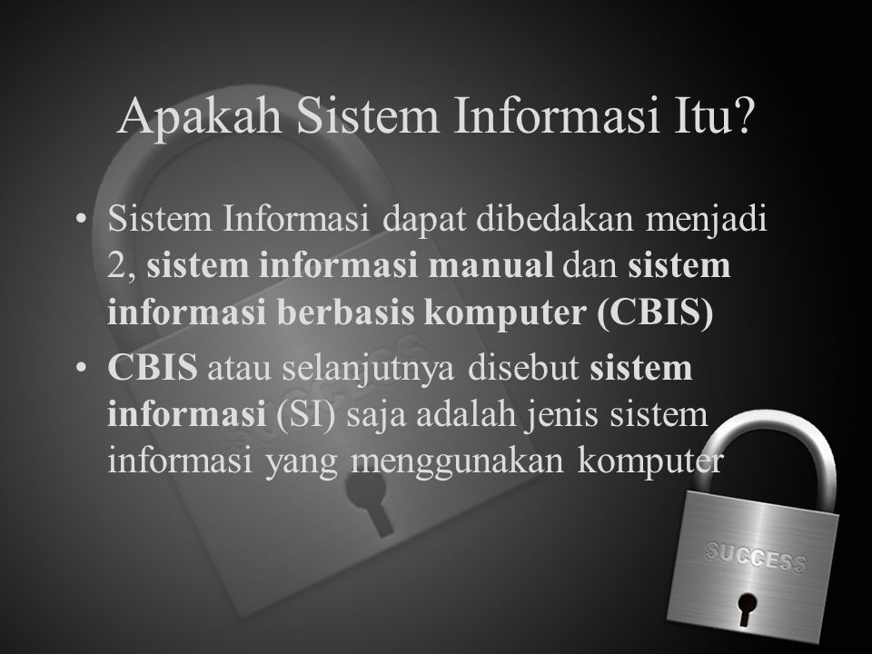 Apakah Sistem Informasi Itu? Sistem Informasi dapat dibedakan menjadi 2, sistem informasi manual dan sistem informasi berbasis komputer (CBIS) CBIS at