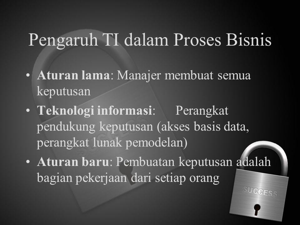 Pengaruh TI dalam Proses Bisnis Aturan lama: Manajer membuat semua keputusan Teknologi informasi:Perangkat pendukung keputusan (akses basis data, pera
