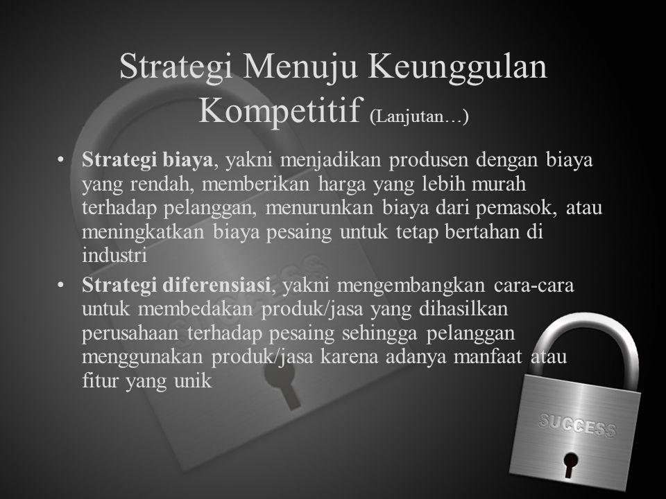 Strategi Menuju Keunggulan Kompetitif (Lanjutan…) Strategi biaya, yakni menjadikan produsen dengan biaya yang rendah, memberikan harga yang lebih mura