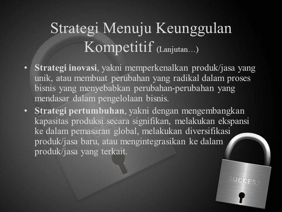 Strategi Menuju Keunggulan Kompetitif (Lanjutan…) Strategi inovasi, yakni memperkenalkan produk/jasa yang unik, atau membuat perubahan yang radikal da