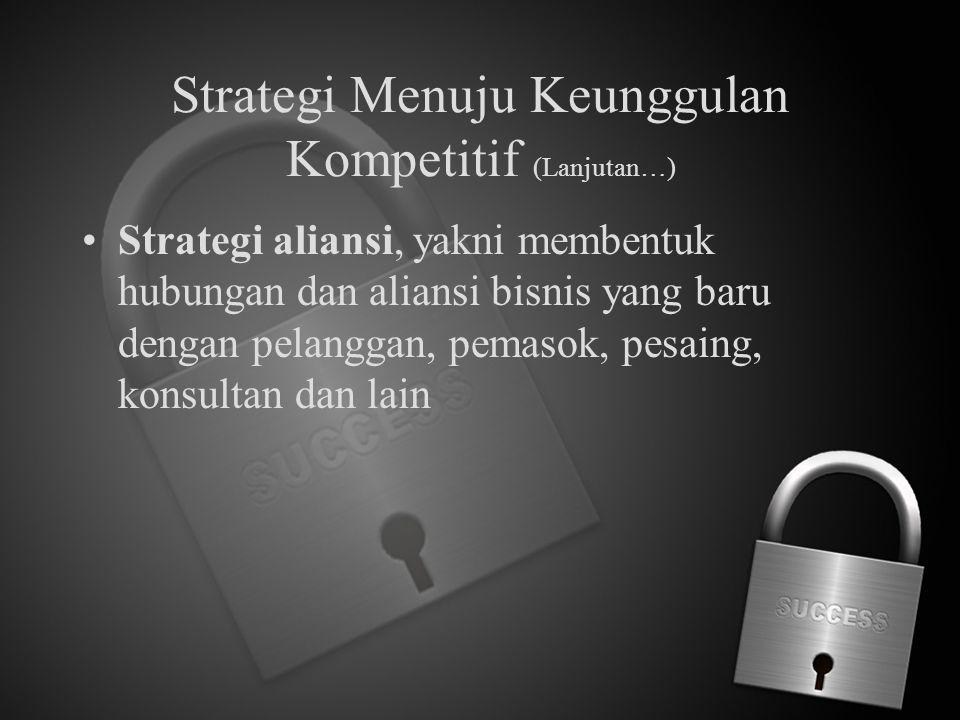 Strategi Menuju Keunggulan Kompetitif (Lanjutan…) Strategi aliansi, yakni membentuk hubungan dan aliansi bisnis yang baru dengan pelanggan, pemasok, p