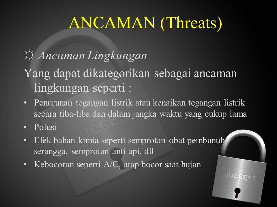 ANCAMAN (Threats) ☼ Ancaman Lingkungan Yang dapat dikategorikan sebagai ancaman lingkungan seperti : Penurunan tegangan listrik atau kenaikan tegangan
