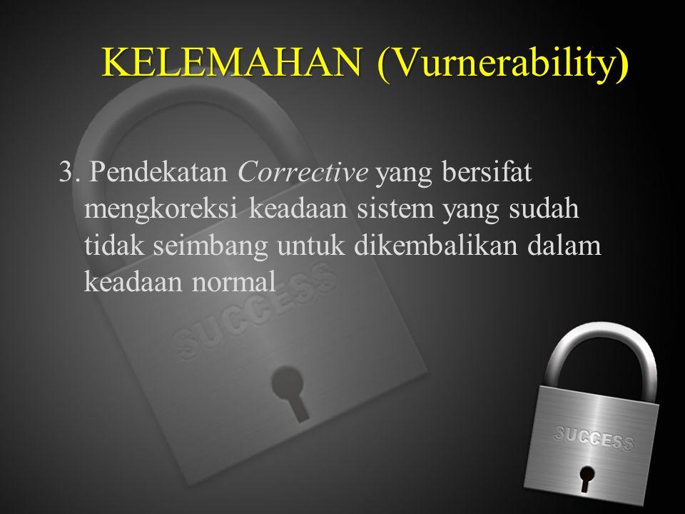 KELEMAHAN (Vurnerability KELEMAHAN (Vurnerability) 3. Pendekatan Corrective yang bersifat mengkoreksi keadaan sistem yang sudah tidak seimbang untuk d