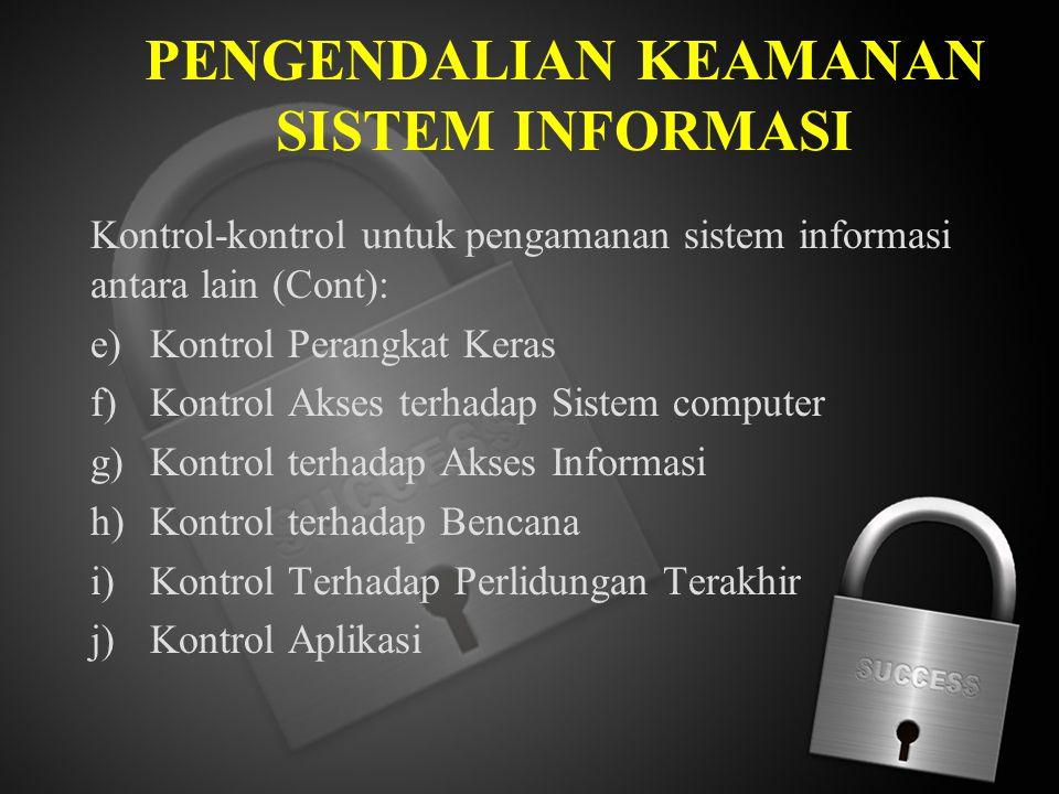 PENGENDALIAN KEAMANAN SISTEM INFORMASI Kontrol-kontrol untuk pengamanan sistem informasi antara lain (Cont): e)Kontrol Perangkat Keras f)Kontrol Akses