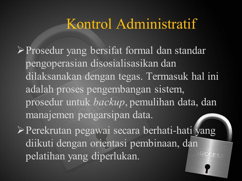 Kontrol Administratif  Prosedur yang bersifat formal dan standar pengoperasian disosialisasikan dan dilaksanakan dengan tegas. Termasuk hal ini adala