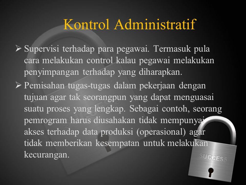 Kontrol Administratif  Supervisi terhadap para pegawai. Termasuk pula cara melakukan control kalau pegawai melakukan penyimpangan terhadap yang dihar