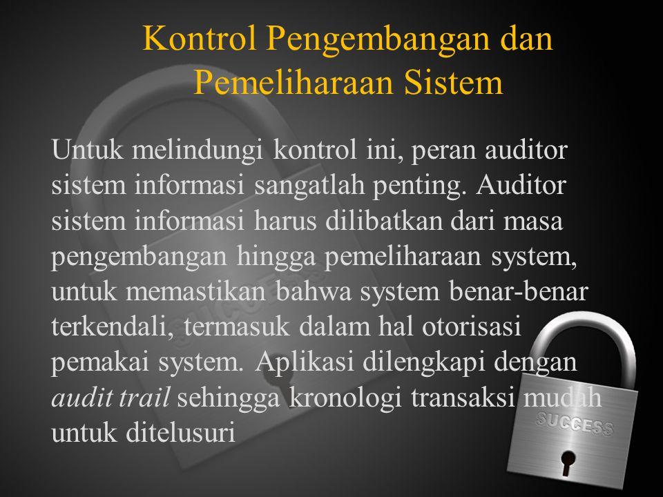 Kontrol Pengembangan dan Pemeliharaan Sistem Untuk melindungi kontrol ini, peran auditor sistem informasi sangatlah penting. Auditor sistem informasi