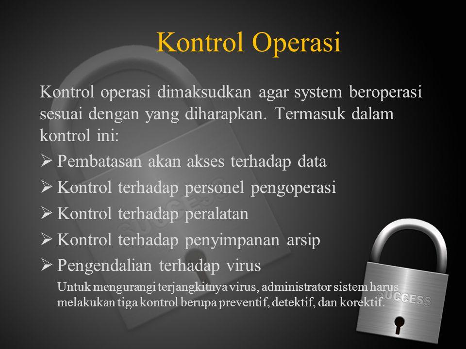 Kontrol Operasi Kontrol operasi dimaksudkan agar system beroperasi sesuai dengan yang diharapkan. Termasuk dalam kontrol ini:  Pembatasan akan akses