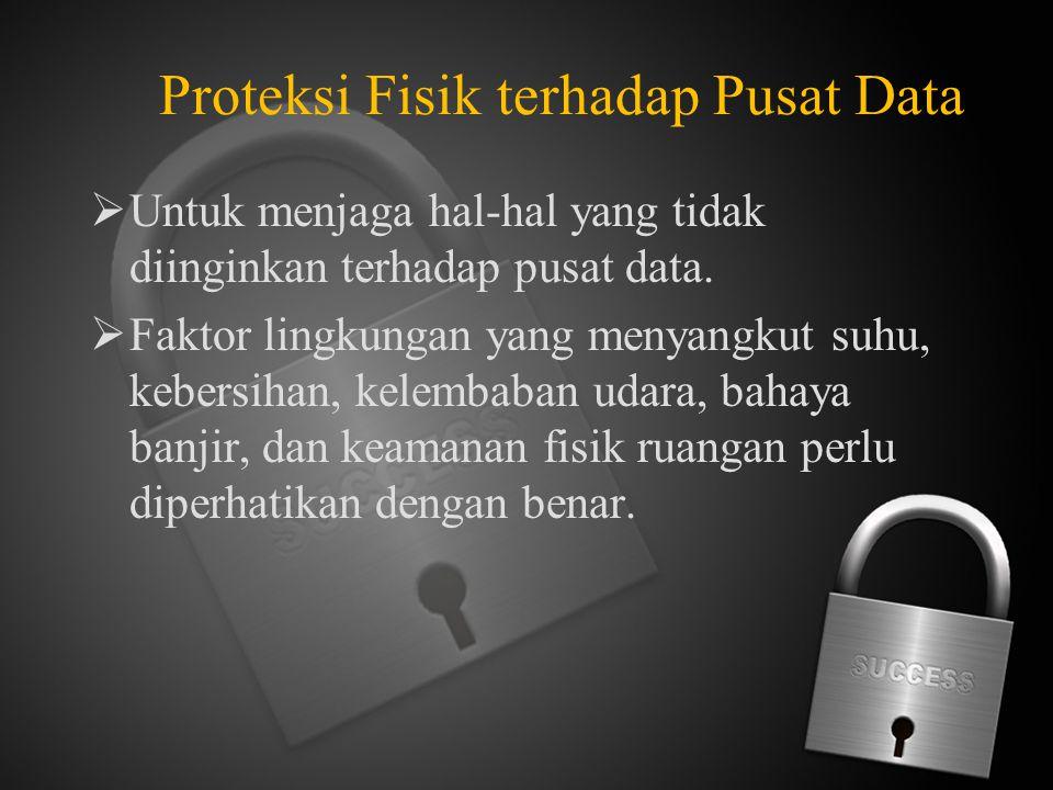 Proteksi Fisik terhadap Pusat Data  Untuk menjaga hal-hal yang tidak diinginkan terhadap pusat data.  Faktor lingkungan yang menyangkut suhu, kebers