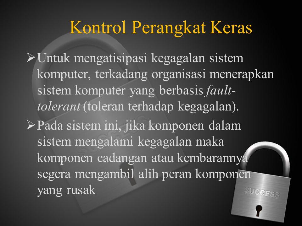 Kontrol Perangkat Keras  Untuk mengatisipasi kegagalan sistem komputer, terkadang organisasi menerapkan sistem komputer yang berbasis fault- tolerant