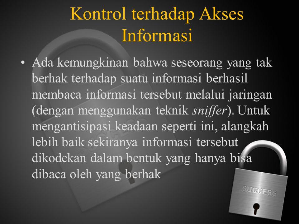 Kontrol terhadap Akses Informasi Ada kemungkinan bahwa seseorang yang tak berhak terhadap suatu informasi berhasil membaca informasi tersebut melalui