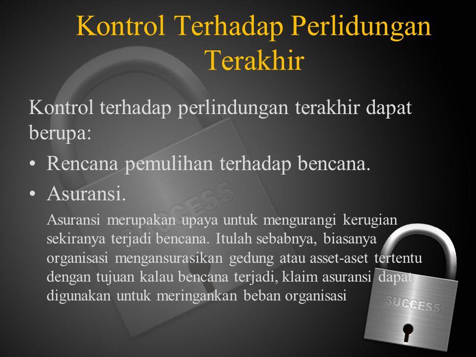 Kontrol Terhadap Perlidungan Terakhir Kontrol terhadap perlindungan terakhir dapat berupa: Rencana pemulihan terhadap bencana. Asuransi. Asuransi meru