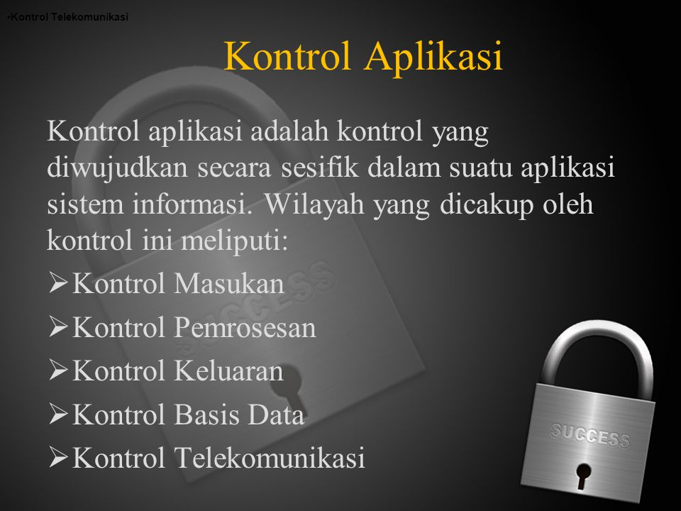 Kontrol Aplikasi Kontrol aplikasi adalah kontrol yang diwujudkan secara sesifik dalam suatu aplikasi sistem informasi. Wilayah yang dicakup oleh kontr