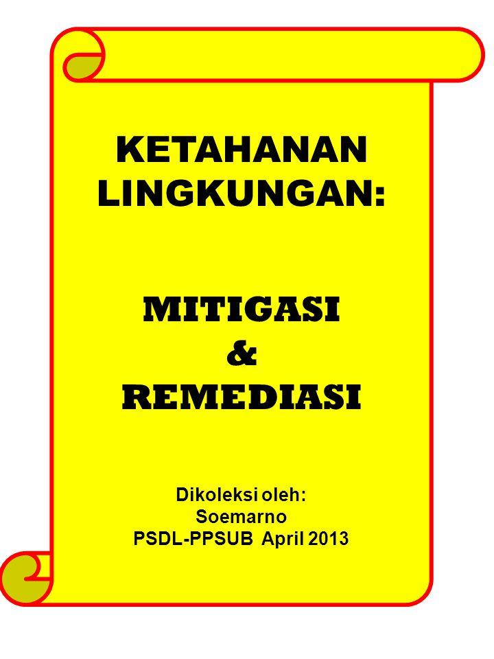 KETAHANAN LINGKUNGAN: MITIGASI & REMEDIASI Dikoleksi oleh: Soemarno PSDL-PPSUB April 2013