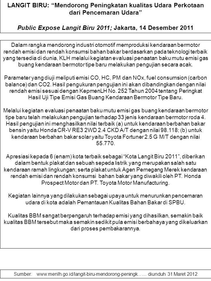 LANGIT BIRU: Mendorong Peningkatan kualitas Udara Perkotaan dari Pencemaran Udara Public Expose Langit Biru 2011; Jakarta, 14 Desember 2011 Dalam rangka mendorong industri otomotif memproduksi kendaraan bermotor rendah emisi dan rendah konsumsi bahan bakar berdasarkan pada teknologi terbaik yang tersedia di dunia, KLH melalui kegiatan evaluasi penaatan baku mutu emisi gas buang kendaraan bermotor tipe baru melakukan pengujian secara acak.