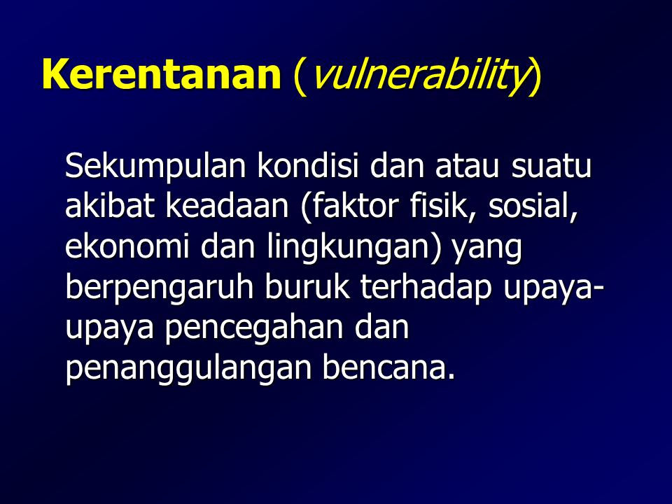 Kerentanan (vulnerability) Sekumpulan kondisi dan atau suatu akibat keadaan (faktor fisik, sosial, ekonomi dan lingkungan) yang berpengaruh buruk terh