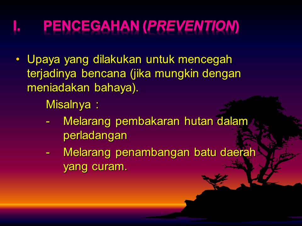 Upaya yang dilakukan untuk mencegah terjadinya bencana (jika mungkin dengan meniadakan bahaya).Upaya yang dilakukan untuk mencegah terjadinya bencana